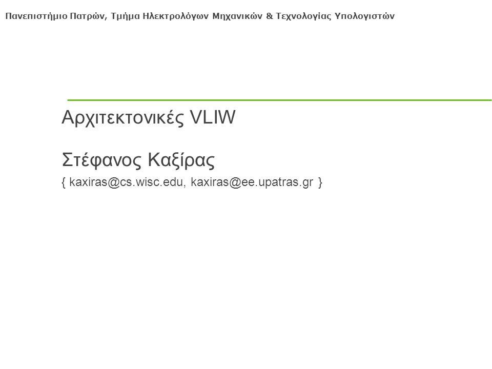 Πανεπιστήμιο Πατρών, Τμήμα Ηλεκτρολόγων Μηχανικών & Τεχνολογίας Υπολογιστών Αρχιτεκτονικές VLIW Στέφανος Καξίρας { kaxiras@cs.wisc.edu, kaxiras@ee.upatras.gr }