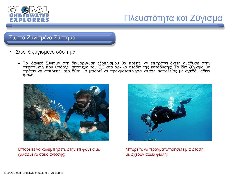 Πλευστότητα και Ζύγισμα Μπορείτε να πραγματοποιήσετε μια στάση με σχεδόν άδεια φιάλη; Μπορείτε να κολυμπήσετε στην επιφάνεια με χαλασμένο σάκο άνωσης; Σωστά Ζυγισμένo Σύστημα © 2006 Global Underwater Explorers (Version 1) Σωστά ζυγισμένο σύστημα –Το ιδανικό ζύγισμα στη διαμόρφωση εξοπλισμού θα πρέπει να επιτρέπει άνετη ανάδυση στην περίπτωση που υπάρξει αποτυχία του BC στο αρχικό στάδιο της κατάδυσης; Το ίδιο ζύγισμα θα πρέπει να επιτρέπει στο δύτη να μπορεί να πραγματοποιήσει στάση ασφαλείας με σχεδόν άδεια φιάλη.