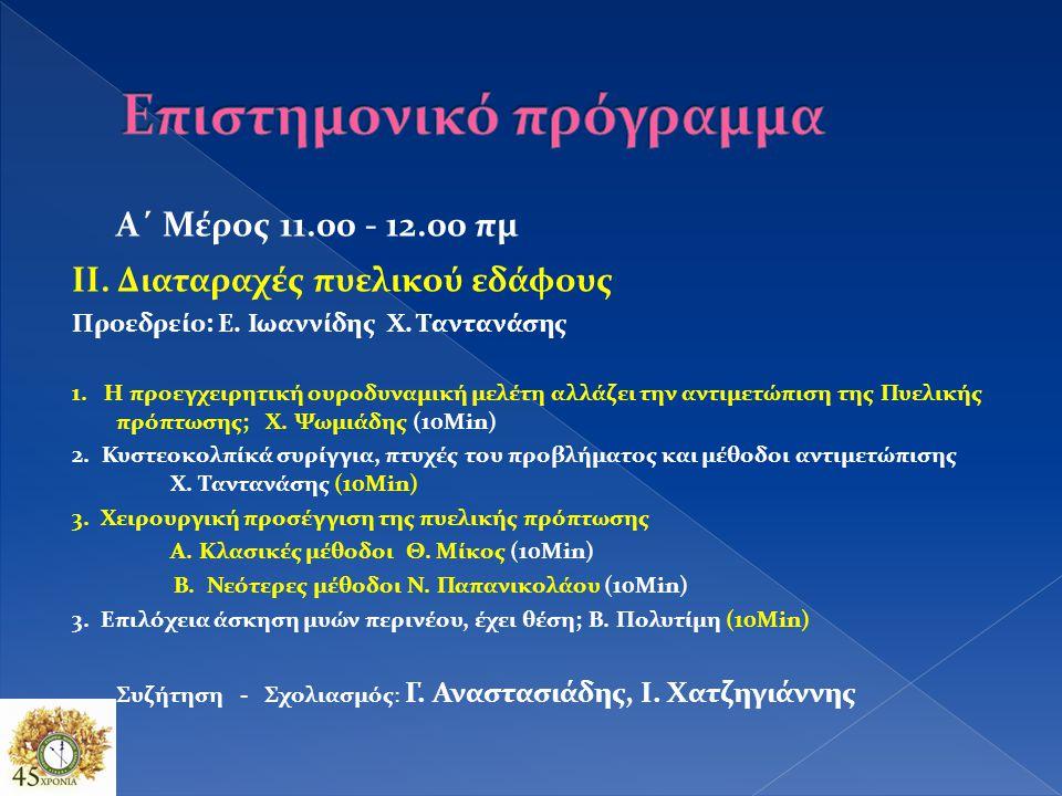 Α΄ Μέρος 11.00 - 12.00 πμ ΙΙ.Διαταραχές πυελικού εδάφους Προεδρείο: Ε.