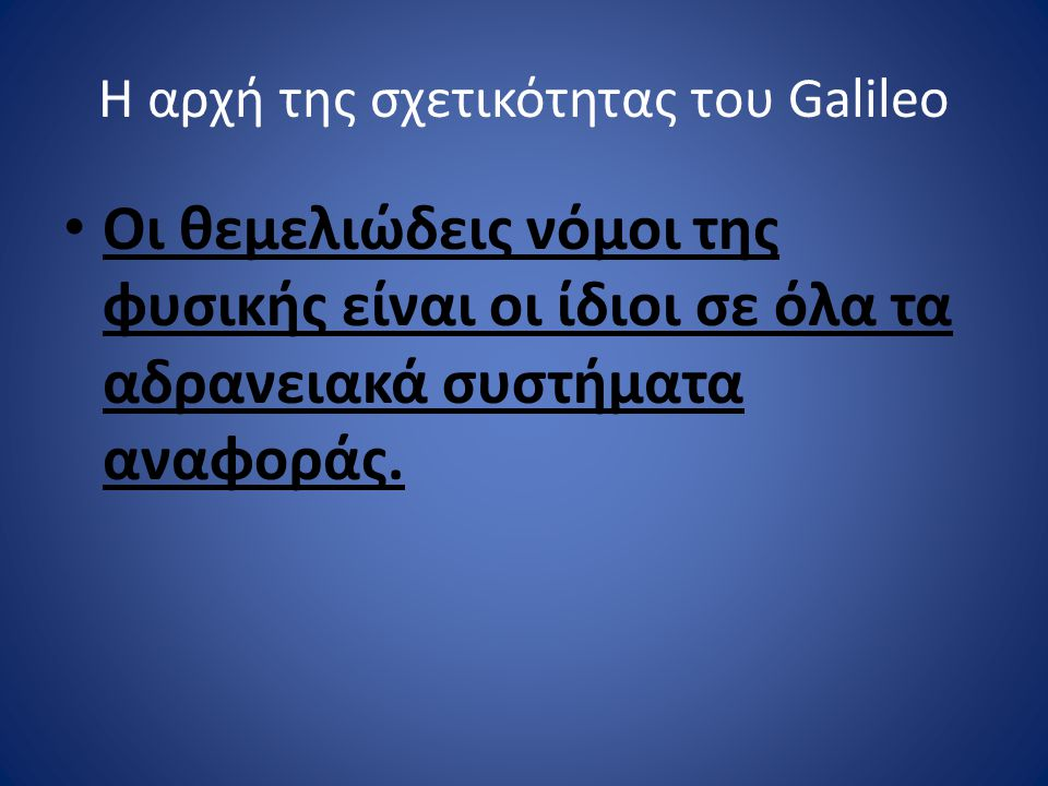Η αρχή της σχετικότητας του Galileo Οι θεμελιώδεις νόμοι της φυσικής είναι οι ίδιοι σε όλα τα αδρανειακά συστήματα αναφοράς.