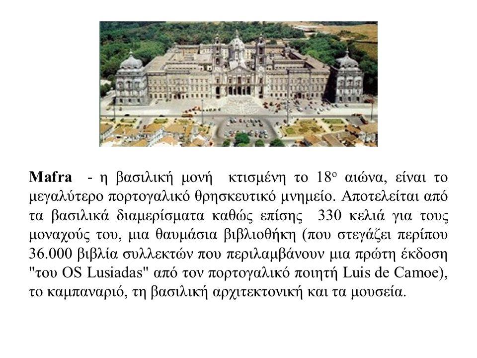 Mafra - η βασιλική μονή κτισμένη το 18 ο αιώνα, είναι το μεγαλύτερο πορτογαλικό θρησκευτικό μνημείο. Αποτελείται από τα βασιλικά διαμερίσματα καθώς επ