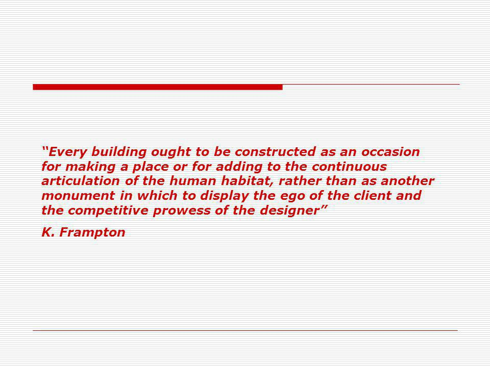 Every building ought to be constructed as an occasion for making a place or for adding to the continuous articulation of the human habitat, rather than as another monument in which to display the ego of the client and the competitive prowess of the designer K.
