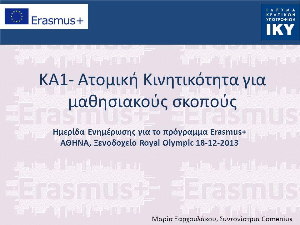 ΚΑ1- Ατομική Κινητικότητα για μαθησιακούς σκοπούς Ημερίδα Ενημέρωσης για το πρόγραμμα Erasmus+ ΑΘΗΝΑ, Ξενοδοχείο Royal Olympic 18-12-2013 Μαρία Ξαρχου