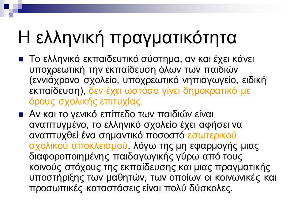 Η ελληνική πραγματικότητα Το ελληνικό εκπαιδευτικό σύστημα, αν και έχει κάνει υποχρεωτική την εκπαίδευση όλων των παιδιών (εννιάχρονο σχολείο, υποχρεωτικό νηπιαγωγείο, ειδική εκπαίδευση), δεν έχει ωστόσο γίνει δημοκρατικό με όρους σχολικής επιτυχίας.