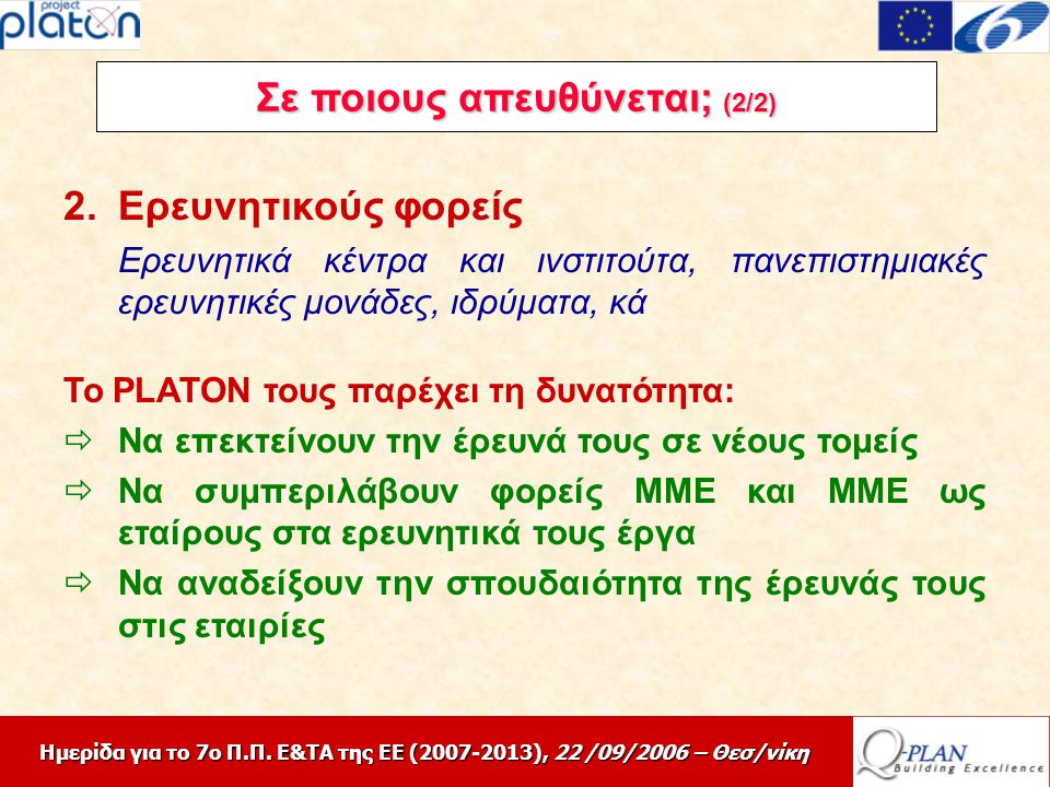 Ημερίδα για το 7ο Π.Π. Ε&ΤΑ της ΕΕ (2007-2013), 22 /09/2006 – Θεσ/νίκη Σε ποιους απευθύνεται; (2/2) 2.Ερευνητικούς φορείς Ερευνητικά κέντρα και ινστιτ