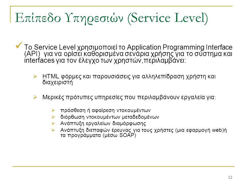 12 Επίπεδο Υπηρεσιών (Service Level) Το Service Level χρησιμοποιεί το Application Programming Interface (API) για να ορίσει καθορισμένα σενάρια χρήσης για το σύστημα και interfaces για τον έλεγχο των χρηστών,περιλαμβάνει:  HTML φόρμες και παρουσιάσεις για αλληλεπίδραση χρήστη και διαχειριστή  Μερικές πρότυπες υπηρεσίες που περιλαμβάνουν εργαλεία για :  πρόσθεση ή αφαίρεση ντοκουμέντων  διόρθωση ντοκουμέντων μεταδεδομένων  Ανάπτυξη εργαλείων διαμόρφωσης  Ανάπτυξη διεπαφών έρευνας για τους χρήστες (μια εφαρμογή web)ή τα προγράμματα (μέσω SOAP)