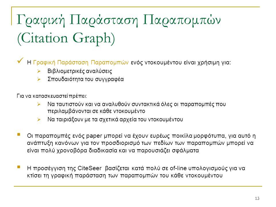 13 Γραφική Παράσταση Παραπομπών (Citation Graph) Η Γραφική Παράσταση Παραπομπών ενός ντοκουμέντου είναι χρήσιμη για:  Βιβλιομετρικές αναλύσεις  Σπουδαιότητα του συγγραφέα Για να κατασκευαστεί πρέπει:  Να ταυτιστούν και να αναλυθούν συντακτικά όλες οι παραπομπές που περιλαμβάνονται σε κάθε ντοκουμέντο  Να ταιριάξουν με τα σχετικά αρχεία του ντοκουμέντου  Οι παραπομπές ενός paper μπορεί να έχουν ευρέως ποικίλα μορφότυπα, για αυτό η ανάπτυξη κανόνων για τον προσδιορισμό των πεδίων των παραπομπών μπορεί να είναι πολύ χρονοβόρα διαδικασία και να παρουσιάζει σφάλματα  Η προσέγγιση της CiteSeer βασίζεται κατά πολύ σε of-line υπολογισμούς για να κτίσει τη γραφική παράσταση των παραπομπών του κάθε ντοκουμέντου