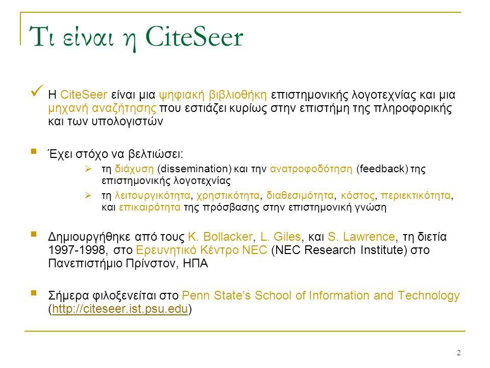 2 Τι είναι η CiteSeer Η CiteSeer είναι μια ψηφιακή βιβλιοθήκη επιστημονικής λογοτεχνίας και μια μηχανή αναζήτησης που εστιάζει κυρίως στην επιστήμη της πληροφορικής και των υπολογιστών  Έχει στόχο να βελτιώσει:  τη διάχυση (dissemination) και την ανατροφοδότηση (feedback) της επιστημονικής λογοτεχνίας  τη λειτουργικότητα, χρηστικότητα, διαθεσιμότητα, κόστος, περιεκτικότητα, και επικαιρότητα της πρόσβασης στην επιστημονική γνώση  Δημιουργήθηκε από τους K.