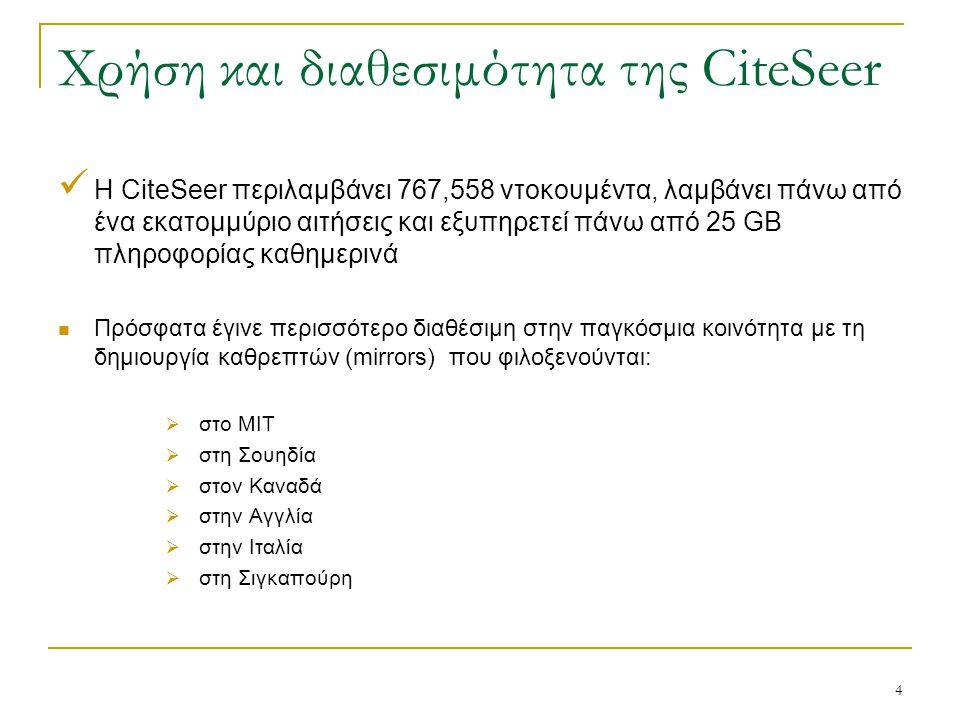 4 Χρήση και διαθεσιμότητα της CiteSeer Η CiteSeer περιλαμβάνει 767,558 ντοκουμέντα, λαμβάνει πάνω από ένα εκατομμύριο αιτήσεις και εξυπηρετεί πάνω από 25 GB πληροφορίας καθημερινά Πρόσφατα έγινε περισσότερο διαθέσιμη στην παγκόσμια κοινότητα με τη δημιουργία καθρεπτών (mirrors) που φιλοξενούνται:  στο MIT  στη Σουηδία  στον Καναδά  στην Αγγλία  στην Ιταλία  στη Σιγκαπούρη