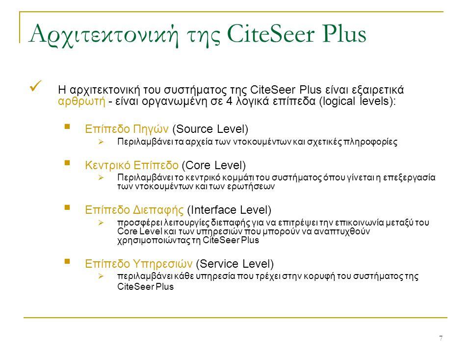 7 Αρχιτεκτονική της CiteSeer Plus Η αρχιτεκτονική του συστήματος της CiteSeer Plus είναι εξαιρετικά αρθρωτή - είναι οργανωμένη σε 4 λογικά επίπεδα (logical levels):  Επίπεδο Πηγών (Source Level)  Περιλαμβάνει τα αρχεία των ντοκουμέντων και σχετικές πληροφορίες  Κεντρικό Επίπεδο (Core Level)  Περιλαμβάνει το κεντρικό κομμάτι του συστήματος όπου γίνεται η επεξεργασία των ντοκουμέντων και των ερωτήσεων  Επίπεδο Διεπαφής (Interface Level)  προσφέρει λειτουργίες διεπαφής για να επιτρέψει την επικοινωνία μεταξύ του Core Level και των υπηρεσιών που μπορούν να αναπτυχθούν χρησιμοποιώντας τη CiteSeer Plus  Επίπεδο Υπηρεσιών (Service Level)  περιλαμβάνει κάθε υπηρεσία που τρέχει στην κορυφή του συστήματος της CiteSeer Plus
