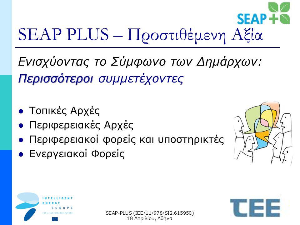 SEAP-PLUS (IEE/11/978/SI2.615950) 18 Απριλίου, Αθήνα SEAP PLUS – Προστιθέμενη Αξία Ενισχύοντας το Σύμφωνο των Δημάρχων: Περισσότεροι Περισσότεροι συμμετέχοντες Τοπικές Αρχές Περιφερειακές Αρχές Περιφερειακοί φορείς και υποστηρικτές Ενεργειακοί Φορείς