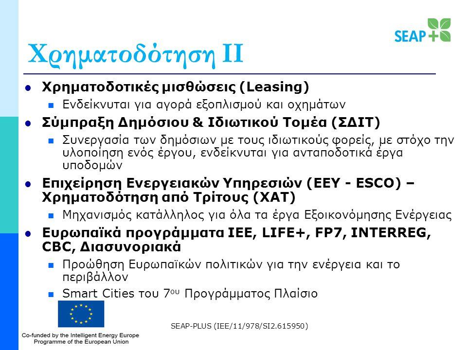 SEAP-PLUS (IEE/11/978/SI2.615950) Χρηματοδότηση ΙΙ Χρηματοδοτικές μισθώσεις (Leasing) Ενδείκνυται για αγορά εξοπλισμού και οχημάτων Σύμπραξη Δημόσιου & Ιδιωτικού Τομέα (ΣΔΙΤ) Συνεργασία των δημόσιων με τους ιδιωτικούς φορείς, με στόχο την υλοποίηση ενός έργου, ενδείκνυται για ανταποδοτικά έργα υποδομών Επιχείρηση Ενεργειακών Υπηρεσιών (ΕΕΥ - ESCO) – Χρηματοδότηση από Τρίτους (ΧΑΤ) Μηχανισμός κατάλληλος για όλα τα έργα Εξοικονόμησης Ενέργειας Ευρωπαϊκά προγράμματα IEE, LIFE+, FP7, INTERREG, CBC, Διασυνοριακά Προώθηση Ευρωπαϊκών πολιτικών για την ενέργεια και το περιβάλλον Smart Cities του 7 ου Προγράμματος Πλαίσιο