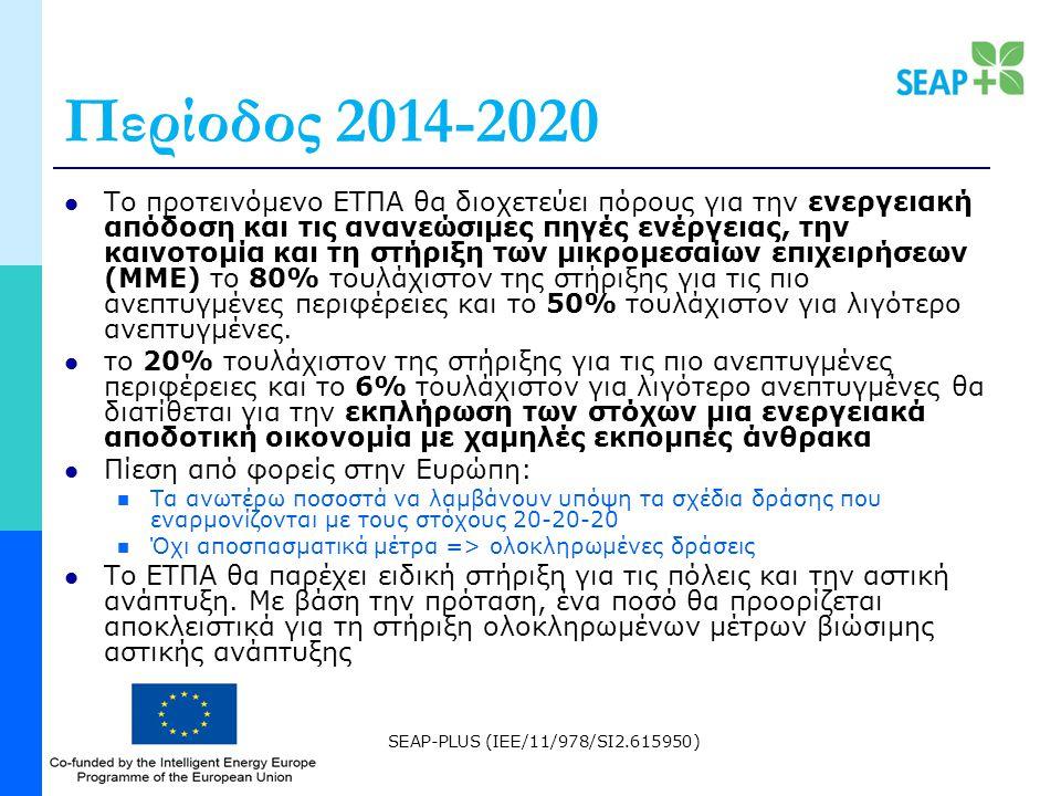 SEAP-PLUS (IEE/11/978/SI2.615950) Περίοδος 2014-2020 Το προτεινόμενο ΕΤΠΑ θα διοχετεύει πόρους για την ενεργειακή απόδοση και τις ανανεώσιμες πηγές ενέργειας, την καινοτομία και τη στήριξη των μικρομεσαίων επιχειρήσεων (ΜΜΕ) το 80% τουλάχιστον της στήριξης για τις πιο ανεπτυγμένες περιφέρειες και το 50% τουλάχιστον για λιγότερο ανεπτυγμένες.