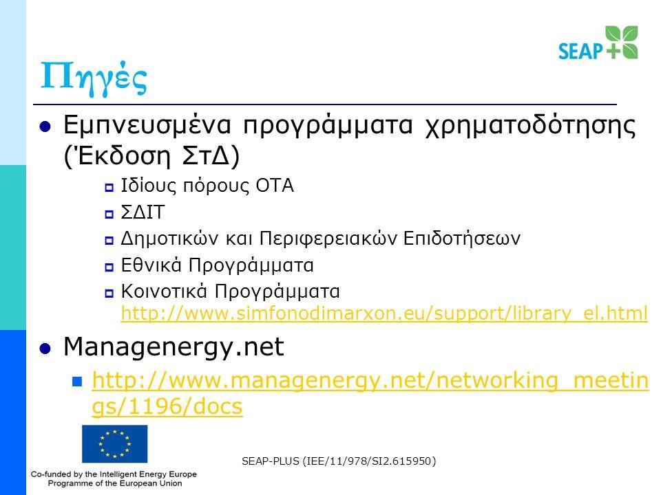 SEAP-PLUS (IEE/11/978/SI2.615950) Πηγές Εμπνευσμένα προγράμματα χρηματοδότησης (Έκδοση ΣτΔ)  Ιδίους πόρους ΟΤΑ  ΣΔΙΤ  Δημοτικών και Περιφερειακών Επιδοτήσεων  Εθνικά Προγράμματα  Κοινοτικά Προγράμματα http://www.simfonodimarxon.eu/support/library_el.html http://www.simfonodimarxon.eu/support/library_el.html Managenergy.net http://www.managenergy.net/networking_meetin gs/1196/docs http://www.managenergy.net/networking_meetin gs/1196/docs