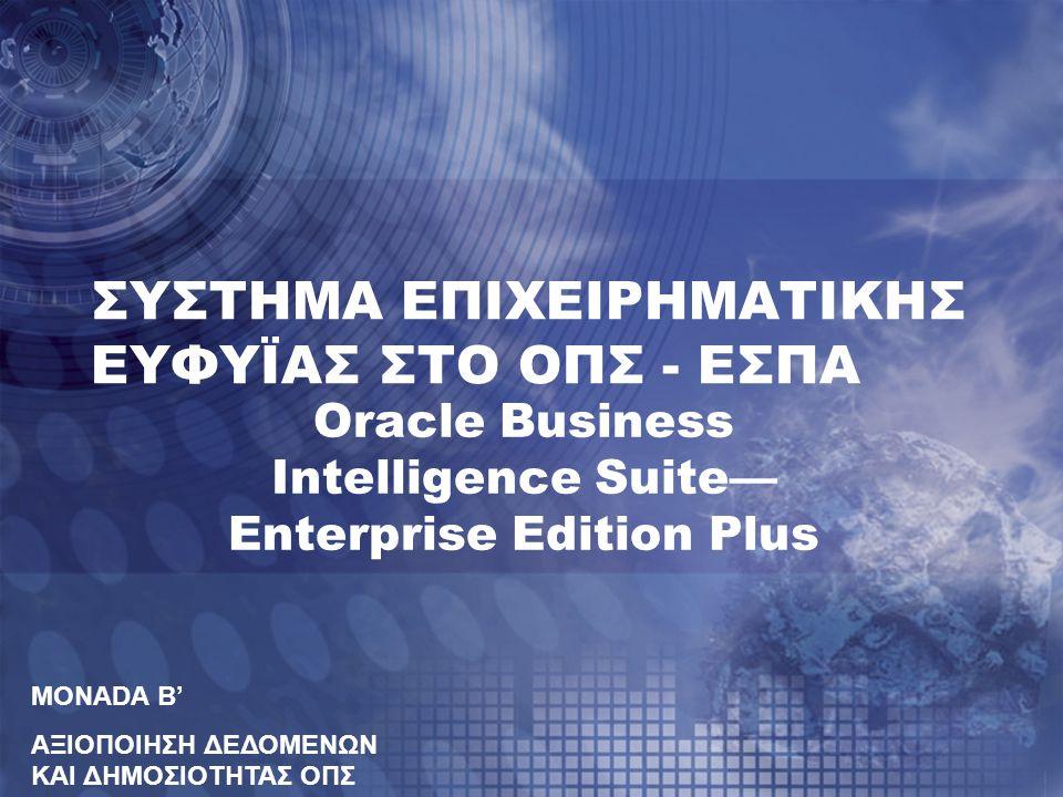 ΣΥΣΤΗΜΑ ΕΠΙΧΕΙΡΗΜΑΤΙΚΗΣ ΕΥΦΥΪΑΣ ΣΤΟ ΟΠΣ - ΕΣΠΑ Oracle Business Intelligence Suite— Enterprise Edition Plus MONADA B' ΑΞΙΟΠΟΙΗΣΗ ΔΕΔΟΜΕΝΩΝ ΚΑΙ ΔΗΜΟΣΙΟΤΗΤΑΣ ΟΠΣ