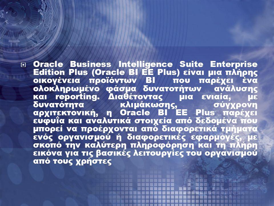  Oracle Business Intelligence Suite Enterprise Edition Plus (Oracle BI EE Plus) είναι μια πλήρης οικογένεια προϊόντων BI που παρέχει ένα ολοκληρωμένο φάσμα δυνατοτήτων ανάλυσης και reporting.