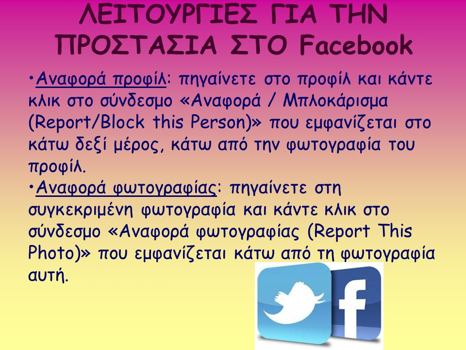 ΛΕΙΤΟΥΡΓΙΕΣ ΓΙΑ ΤΗΝ ΠΡΟΣΤΑΣΙΑ ΣΤΟ Facebook Αναφορά προφίλ: πηγαίνετε στο προφίλ και κάντε κλικ στο σύνδεσμο «Αναφορά / Μπλοκάρισμα (Report/Block this