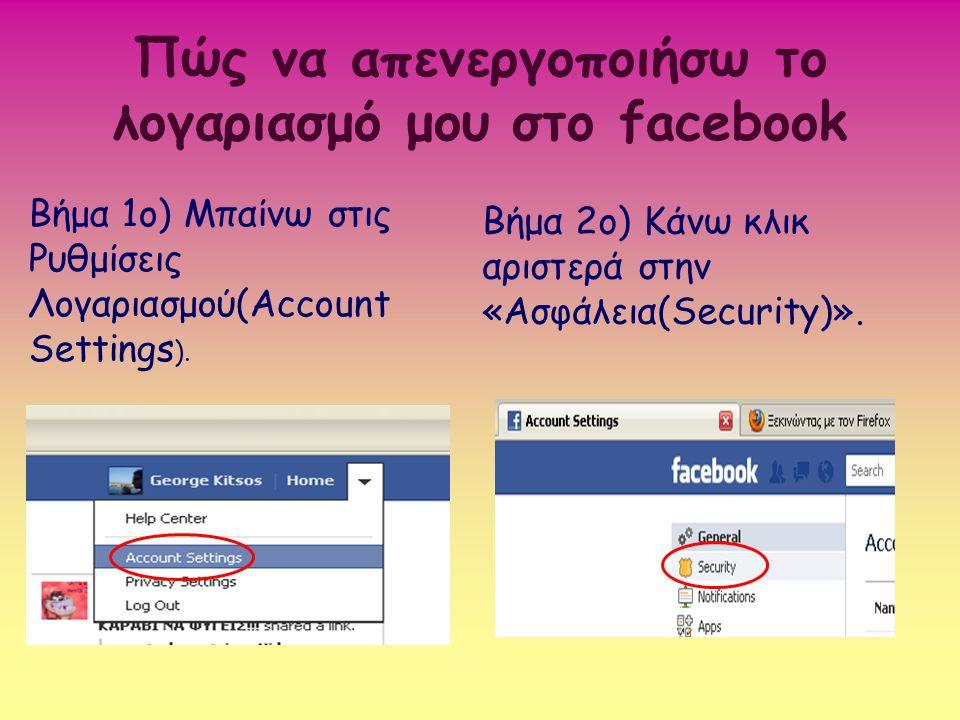 Πώς να απενεργοποιήσω το λογαριασμό μου στο facebook Βήμα 1ο) Μπαίνω στις Ρυθμίσεις Λογαριασμού(Account Settings ). Βήμα 2ο) Κάνω κλικ αριστερά στην «