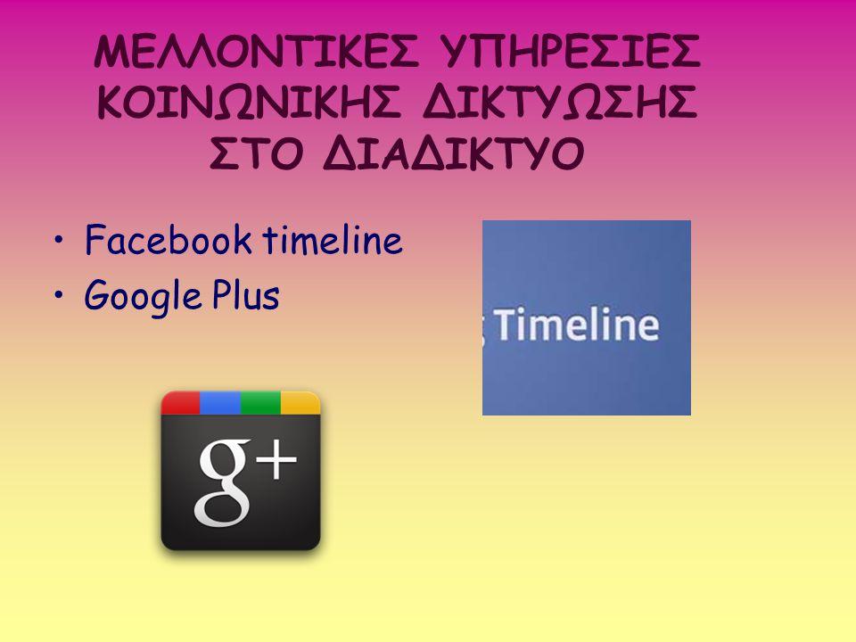 ΜΕΛΛΟΝΤΙΚΕΣ ΥΠΗΡΕΣΙΕΣ ΚΟΙΝΩΝΙΚΗΣ ΔΙΚΤΥΩΣΗΣ ΣΤΟ ΔΙΑΔΙΚΤΥΟ Facebook timeline Google Plus