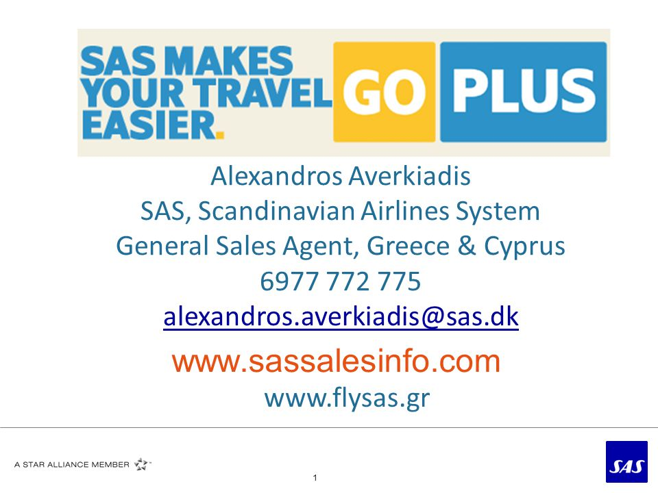 1 Alexandros Averkiadis SAS, Scandinavian Airlines System General Sales Agent, Greece & Cyprus 6977 772 775 alexandros.averkiadis@sas.dk www.sassalesinfo.com www.flysas.gr