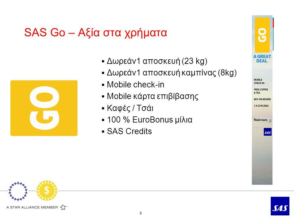 SAS Go – Αξία στα χρήματα 9  Δωρεάν1 αποσκευή (23 kg)  Δωρεάν1 αποσκευή καμπίνας (8kg)  Mobile check-in  Mobile κάρτα επιβίβασης  Καφές / Τσάι  100 % EuroBonus μίλια  SAS Credits
