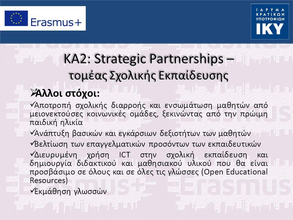 KA2: Strategic Partnerships – τομέας Σχολικής Εκπαίδευσης  Σημαντικές πληροφορίες: Αίτηση μπορεί να υποβάλει οποιοσδήποτε φορέας εκ μέρους όλων των συμμετεχόντων φορέων (συντονιστής) Η υποβολή γίνεται μόνο ηλεκτρονικά από τη χώρα συντονίστρια, αφού γίνει εγγραφή στο διαθέσιμο portal Έλεγχος επιλεξιμότητας αίτησης και φορέα καθώς και έλεγχος πολλαπλής υποβολής από τις ΕΜ όλων των εταίρων (επιτρέπεται μία αίτηση για κάθε ομάδα εταίρων και σε μία ΕΜ) Η αξιολόγηση της αίτησης γίνεται στη χώρα συντονίστρια Τελική έκθεση υποβάλλει μόνο ο συντονιστής εκτός από τις StS που υποβάλλουν όλοι οι εταίροι στις ΕΜ τους.