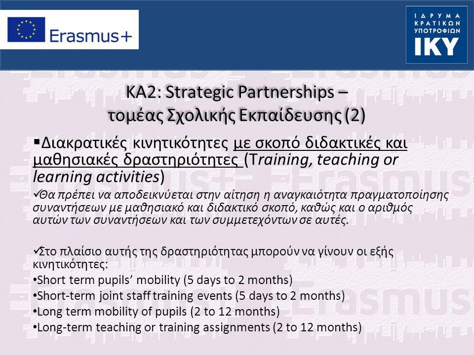KA2: Strategic Partnerships – τομέας Σχολικής Εκπαίδευσης  Κριτήρια αξιολόγησης:  Συνάφεια με στόχους προγράμματος  Επαρκής ανάλυση των αναγκών των συμμετεχόντων φορέων  Συνέργια με άλλους φορείς και καταλληλότητα αυτών  Ευρωπαϊκή προστιθέμενη αξία  Καταλληλότητα εταίρων  Κατανομή δραστηριοτήτων ανάμεσα σε εταίρους  Σαφές πρόγραμμα εργασίας  Συνάφεια δραστηριοτήτων με στόχους της σύμπραξης  Μέθοδοι αυτο-αξιολόγησης της υλοποίησης  Επαρκής επικοινωνία ανάμεσα στους εταίρους  Διάδοση – βιωσιμότητα αποτελεσμάτων  Επιρροή στους συμμετέχοντες