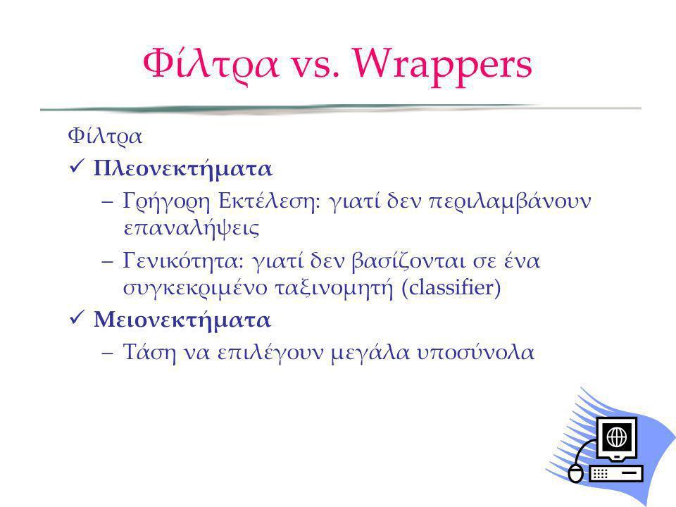 Φίλτρα vs. Wrappers Φίλτρα Πλεονεκτήματα –Γρήγορη Εκτέλεση: γιατί δεν περιλαμβάνουν επαναλήψεις –Γενικότητα: γιατί δεν βασίζονται σε ένα συγκεκριμένο