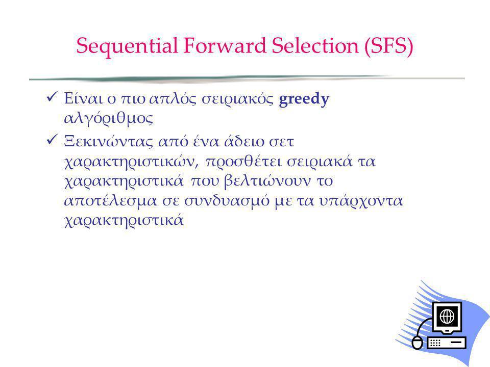 Sequential Forward Selection (SFS) Είναι ο πιο απλός σειριακός greedy αλγόριθμος Ξεκινώντας από ένα άδειο σετ χαρακτηριστικών, προσθέτει σειριακά τα χ