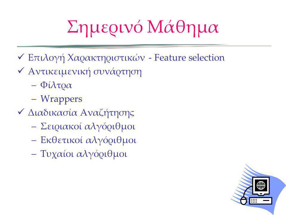 Σημερινό Μάθημα Επιλογή Χαρακτηριστικών - Feature selection Αντικειμενική συνάρτηση –Φίλτρα –Wrappers Διαδικασία Αναζήτησης –Σειριακοί αλγόριθμοι –Εκθ