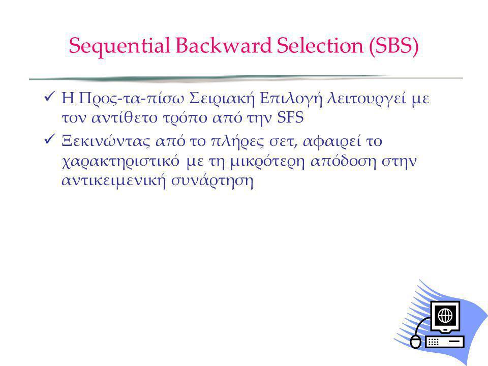 Sequential Backward Selection (SBS) Η Προς-τα-πίσω Σειριακή Επιλογή λειτουργεί με τον αντίθετο τρόπο από την SFS Ξεκινώντας από το πλήρες σετ, αφαιρεί