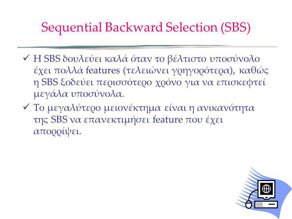 Sequential Backward Selection (SBS) H SBS δουλεύει καλά όταν το βέλτιστο υποσύνολο έχει πολλά features (τελειώνει γρηγορότερα), καθώς η SBS ξοδεύει πε