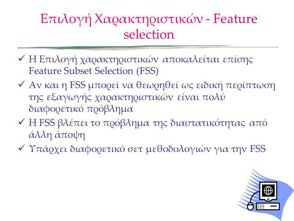 Επιλογή Χαρακτηριστικών - Feature selection Η Επιλογή χαρακτηριστικών αποκαλείται επίσης Feature Subset Selection (FSS) Αν και η FSS μπορεί να θεωρηθε