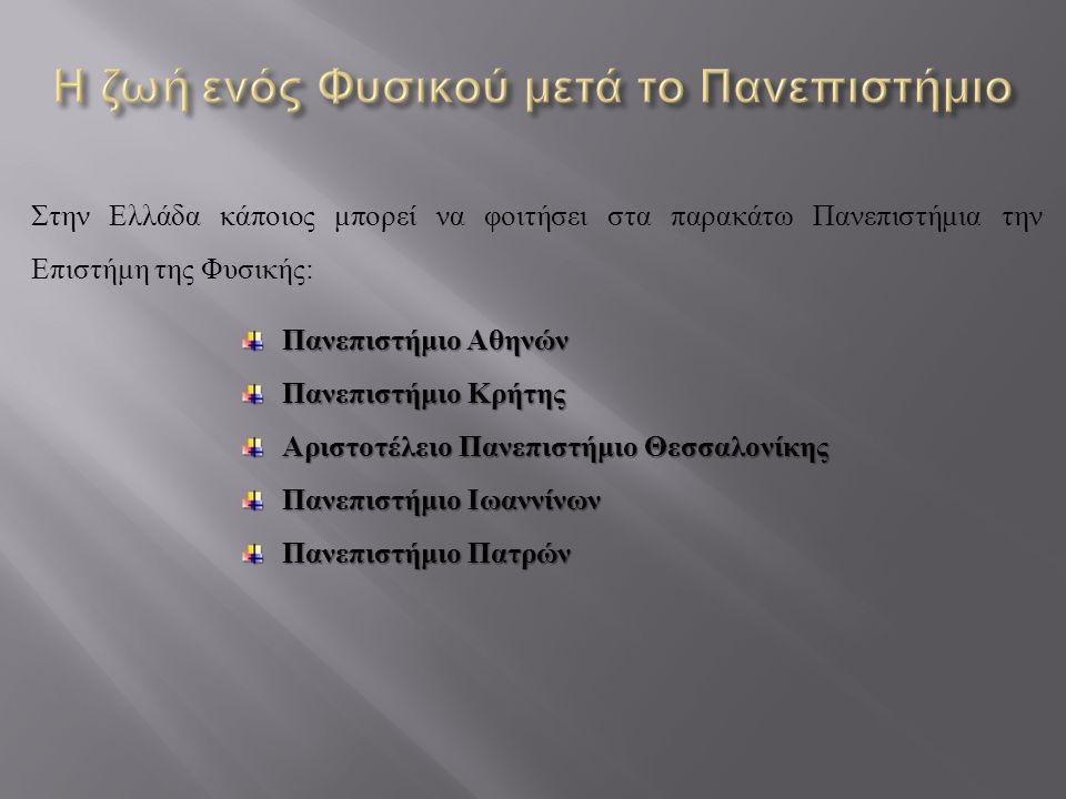Στην Ελλάδα κάποιος μπορεί να φοιτήσει στα παρακάτω Πανεπιστήμια την Επιστήμη της Φυσικής: Πανεπιστήμιο Αθηνών Πανεπιστήμιο Κρήτης Αριστοτέλειο Πανεπι