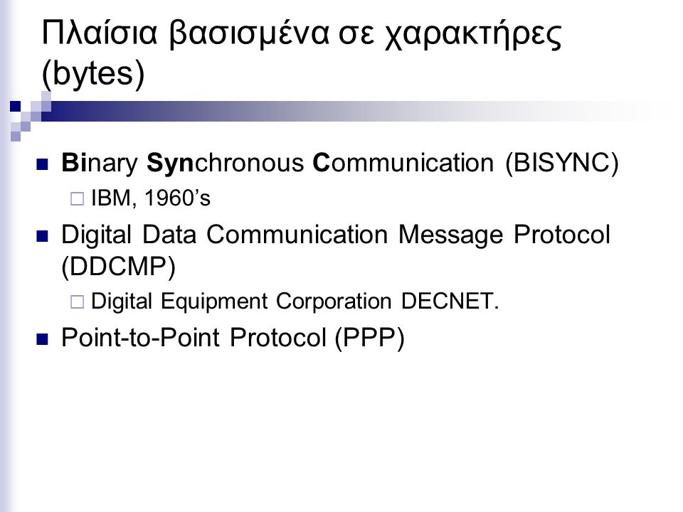 Πλαίσια βασισμένα σε χαρακτήρες (bytes) Binary Synchronous Communication (BISYNC)  IBM, 1960's Digital Data Communication Message Protocol (DDCMP) 