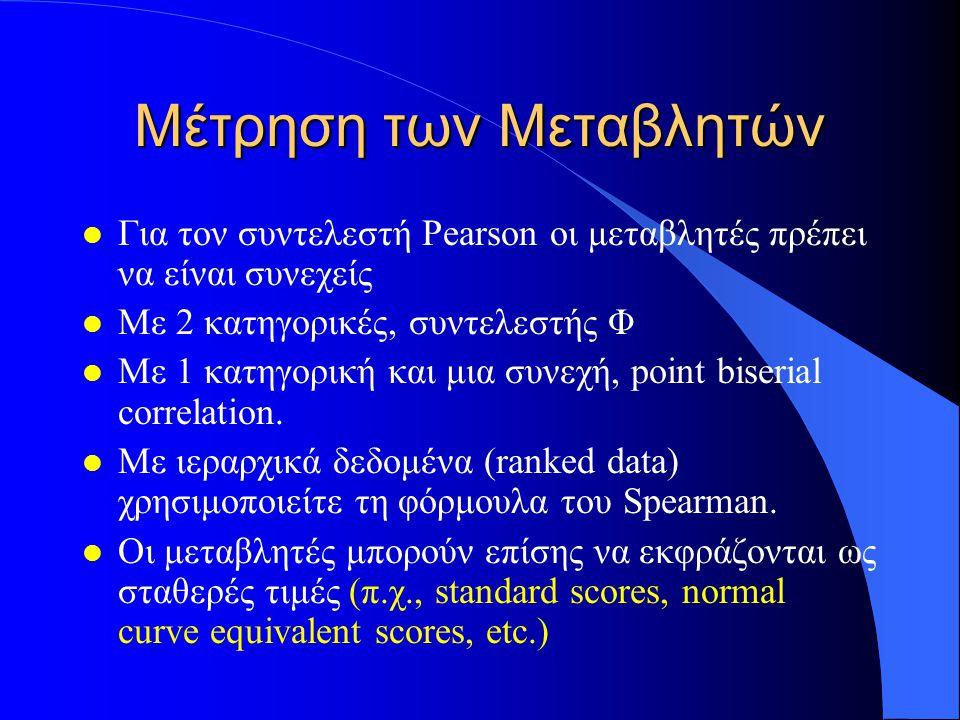 Μέτρηση των Μεταβλητών l Για τον συντελεστή Pearson οι μεταβλητές πρέπει να είναι συνεχείς l Με 2 κατηγορικές, συντελεστής Φ l Με 1 κατηγορική και μια συνεχή, point biserial correlation.