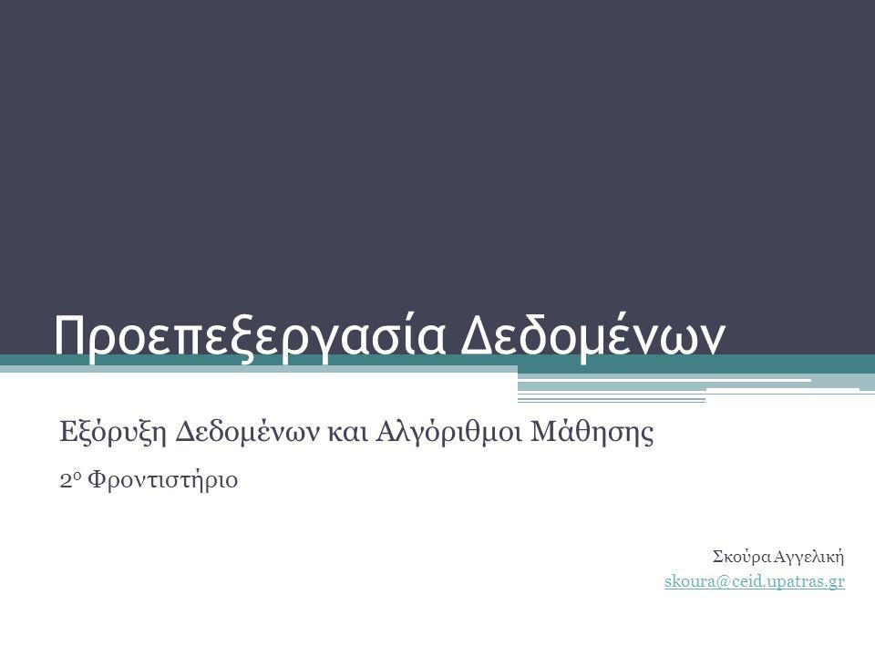 Προεπεξεργασία Δεδομένων Εξόρυξη Δεδομένων και Αλγόριθμοι Μάθησης 2 o Φροντιστήριο Σκούρα Αγγελική skoura@ceid.upatras.gr