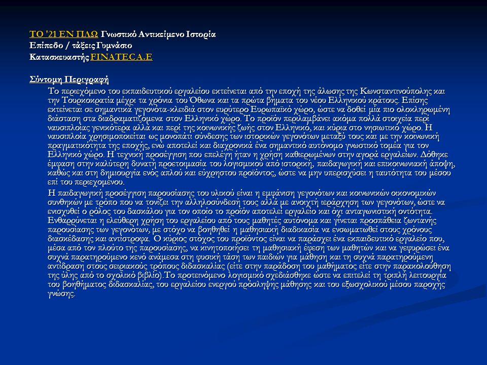 ΤΟ '21 ΕΝ ΠΛΩΤΟ '21 ΕΝ ΠΛΩ Γνωστικό Αντικείμενο Ιστορία ΤΟ '21 ΕΝ ΠΛΩ Επίπεδο / τάξεις Γυμνάσιο Κατασκευαστής FINATEC A.E FINATEC A.EFINATEC A.E Σύντο
