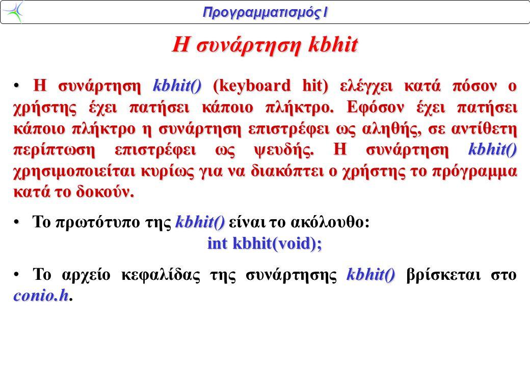 Προγραμματισμός Ι Η συνάρτηση kbhit H συνάρτηση kbhit() (keyboard hit) ελέγχει κατά πόσον ο χρήστης έχει πατήσει κάποιο πλήκτρο. Εφόσον έχει πατήσει κ