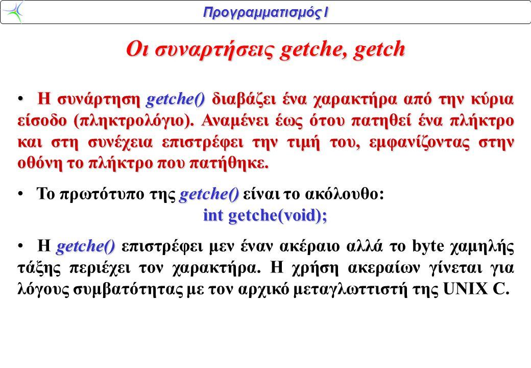 Προγραμματισμός Ι Οι συναρτήσεις getche, getch H συνάρτηση getche() διαβάζει ένα χαρακτήρα από την κύρια είσοδο (πληκτρολόγιο). Αναμένει έως ότου πατη