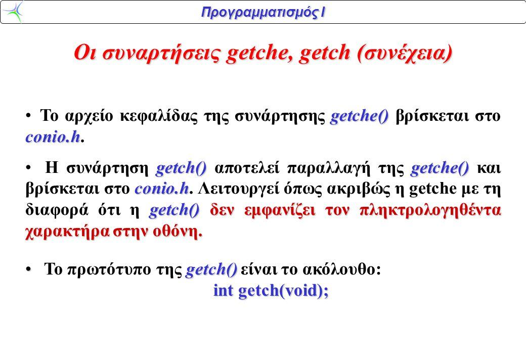 Προγραμματισμός Ι Οι συναρτήσεις getche, getch (συνέχεια) getche() conio.h Το αρχείο κεφαλίδας της συνάρτησης getche() βρίσκεται στο conio.h. getch()g