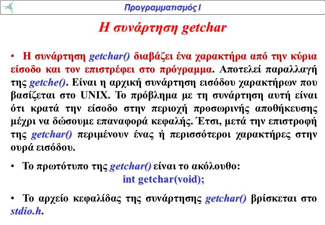 Προγραμματισμός Ι Η συνάρτηση getchar H συνάρτηση getchar() διαβάζει ένα χαρακτήρα από την κύρια είσοδο και τον επιστρέφει στο πρόγραμμα getche() getc