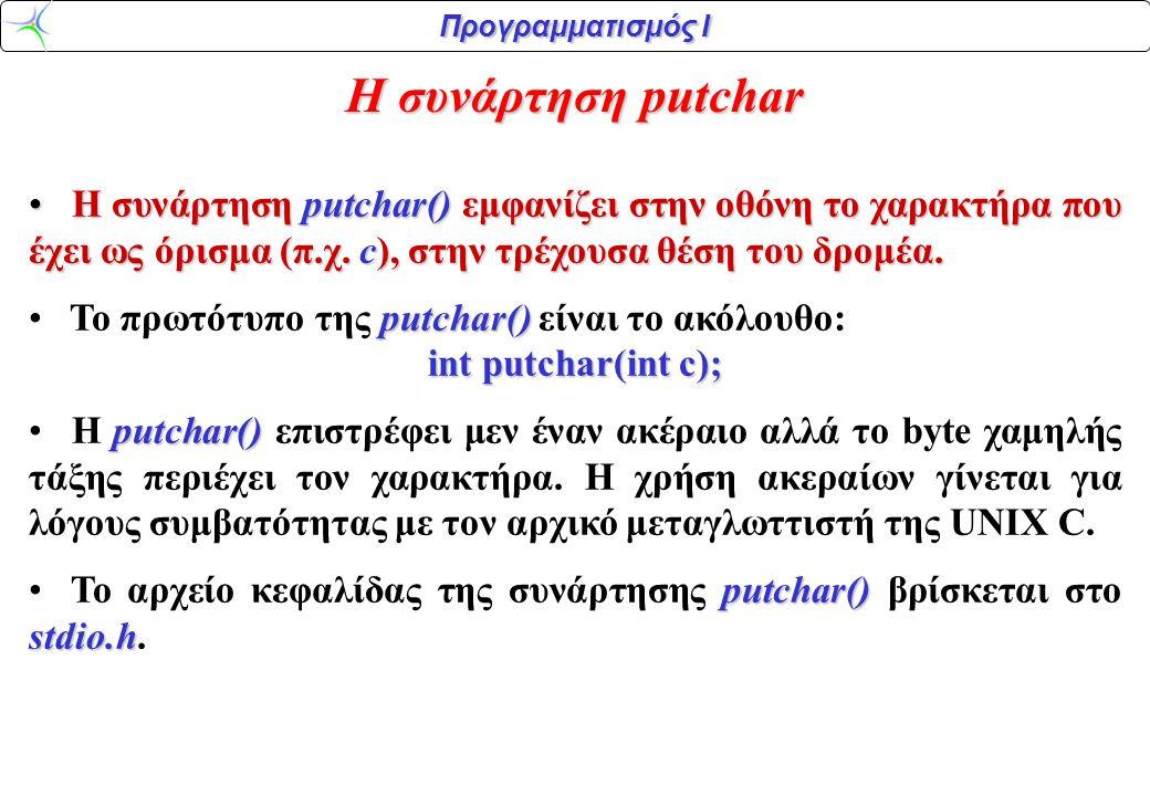 Προγραμματισμός Ι Η συνάρτηση putchar H συνάρτηση putchar() εμφανίζει στην οθόνη το χαρακτήρα που έχει ως όρισμα (π.χ. c), στην τρέχουσα θέση του δρομ