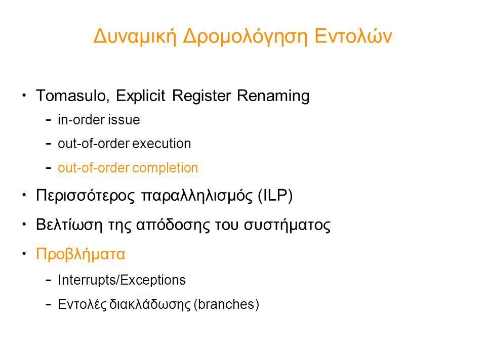 Εκτέλεση εντολών – Instruction Execution Σύγχρονες τάσεις: –Πολλές παράλληλες σωληνώσεις (δύσκολη η out-of-order εκτέλεση με bypassing εντολών) –Διαφοροποιημένες μεταξύ τους σωληνώσεις –Βαθιές σωληνώσεις Συνήθης καταμερισμός (δεν ακολουθεί τη στατιστική αναλογία των προγραμμάτων σε τύπους εντολών): –4 μονάδες ALU –1 μονάδα διακλάδωσης (μπορεί να εκτελέσει θεωρητικά (speculatively) > 1 εντολές διακλάδωσης –1 μονάδα ανάγνωσης/εγγραφής στη μνήμη (πολύ πολύπλοκη η υλοποίηση μνημών πολλαπλών εισόδων-εξόδων, μόνο με πολλαπλά banks) –Περισσότερες ειδικευμένες (και πιο αποδοτικές στην επίδοση) λειτουργικές μονάδες