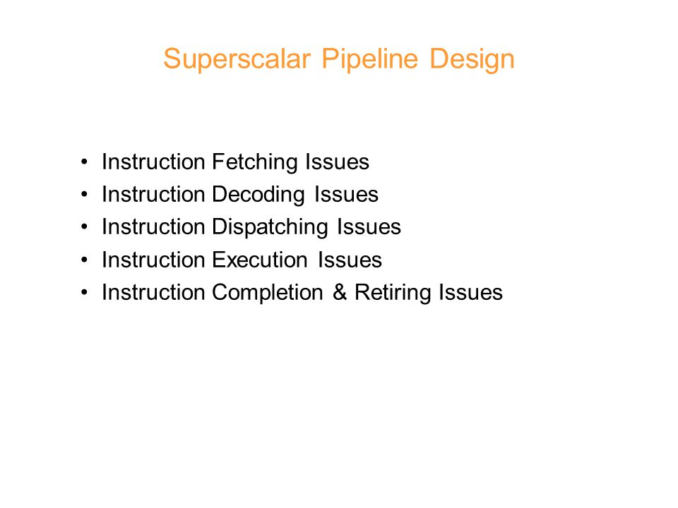 Superscalar Pipeline Design Instruction Fetching Issues Instruction Decoding Issues Instruction Dispatching Issues Instruction Execution Issues Instruction Completion & Retiring Issues