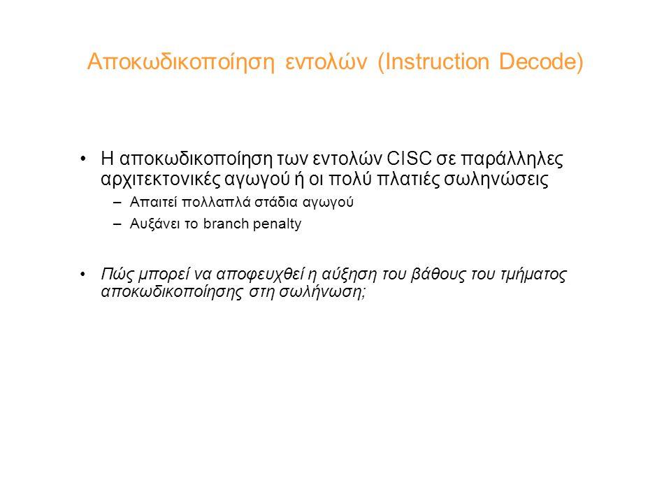 Αποκωδικοποίηση εντολών (Instruction Decode) Η αποκωδικοποίηση των εντολών CISC σε παράλληλες αρχιτεκτονικές αγωγού ή οι πολύ πλατιές σωληνώσεις –Απαιτεί πολλαπλά στάδια αγωγού –Αυξάνει το branch penalty Πώς μπορεί να αποφευχθεί η αύξηση του βάθους του τμήματος αποκωδικοποίησης στη σωλήνωση;