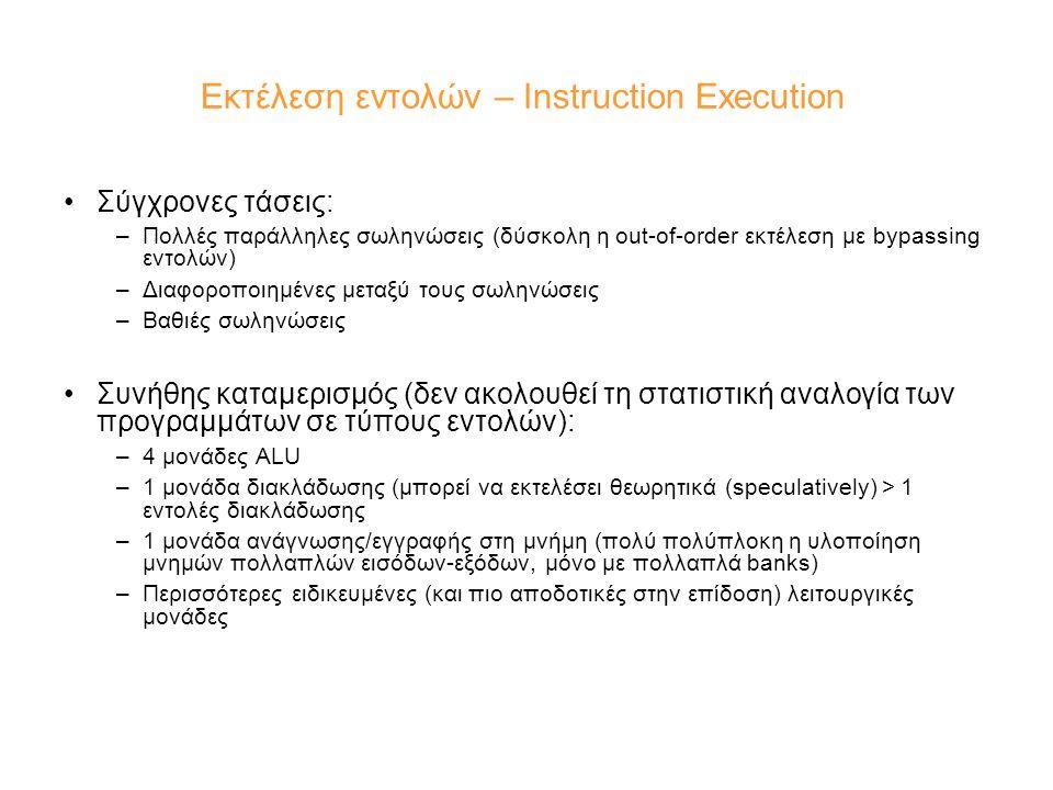Εκτέλεση εντολών – Instruction Execution Σύγχρονες τάσεις: –Πολλές παράλληλες σωληνώσεις (δύσκολη η out-of-order εκτέλεση με bypassing εντολών) –Διαφο