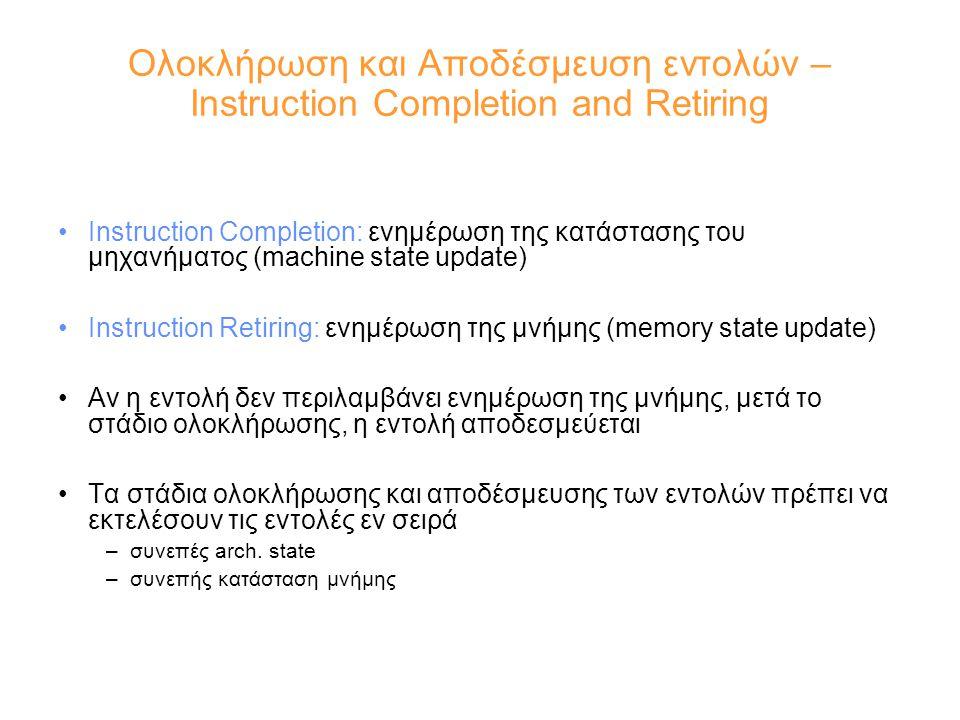 Ολοκλήρωση και Αποδέσμευση εντολών – Instruction Completion and Retiring Instruction Completion: ενημέρωση της κατάστασης του μηχανήματος (machine state update) Instruction Retiring: ενημέρωση της μνήμης (memory state update) Αν η εντολή δεν περιλαμβάνει ενημέρωση της μνήμης, μετά το στάδιο ολοκλήρωσης, η εντολή αποδεσμεύεται Τα στάδια ολοκλήρωσης και αποδέσμευσης των εντολών πρέπει να εκτελέσουν τις εντολές εν σειρά –συνεπές arch.