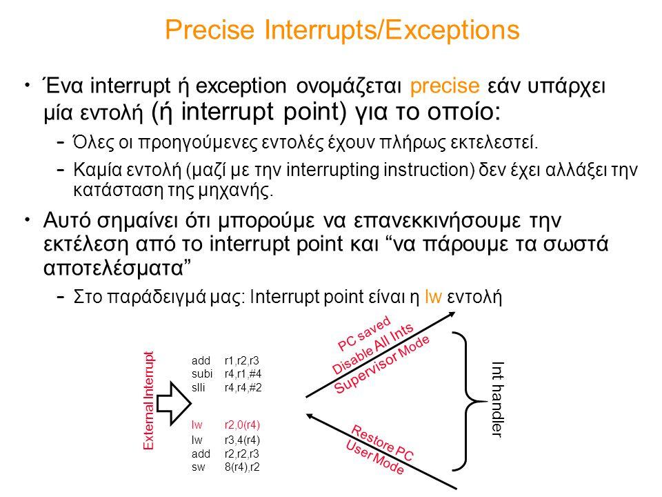 Precise Interrupts/Exceptions Ένα interrupt ή exception ονομάζεται precise εάν υπάρχει μία εντολή (ή interrupt point) για το οποίο: – Όλες οι προηγούμ