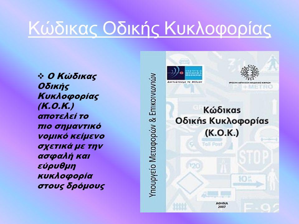 Κώδικας Οδικής Κυκλοφορίας  Ο Κώδικας Οδικής Κυκλοφορίας (Κ.Ο.Κ.) αποτελεί το πιο σημαντικό νομικό κείμενο σχετικά με την ασφαλή και εύρυθμη κυκλοφορ